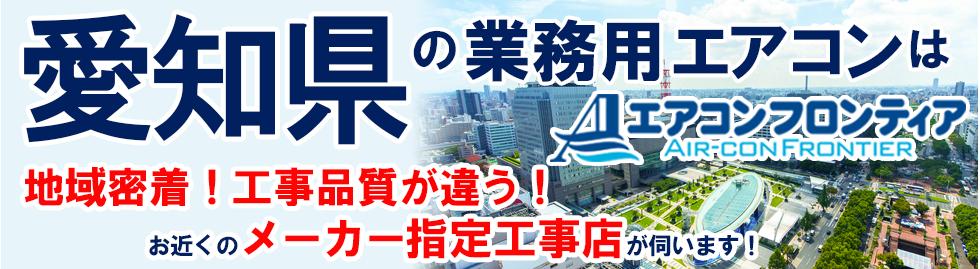 愛知の業務用エアコンはエアコンフロンティア 地域密着!工事品質が違う!お近くのメーカー指定工事店が伺います!