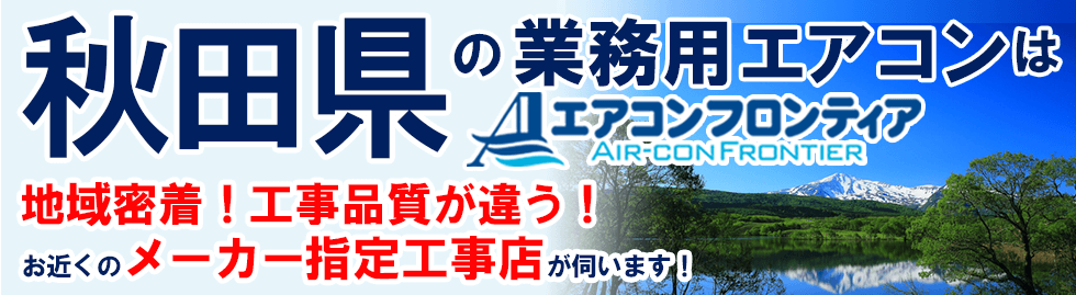 秋田県の業務用エアコンはエアコンフロンティア 地域密着!工事品質が違う!お近くのメーカー指定工事店が伺います!