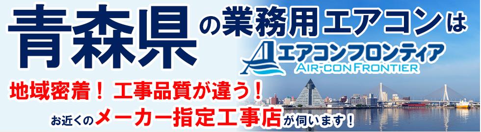 青森県の業務用エアコンはエアコンフロンティア 地域密着!工事品質が違う!お近くのメーカー指定工事店が伺います!