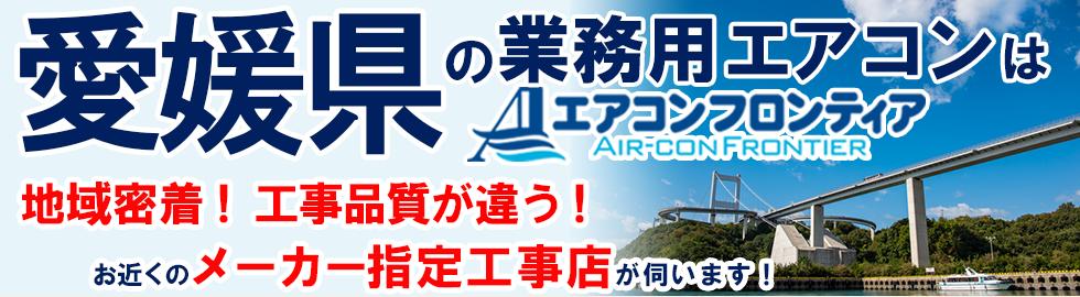 愛媛県の業務用エアコンはエアコンフロンティア 地域密着!工事品質が違う!お近くのメーカー指定工事店が伺います!