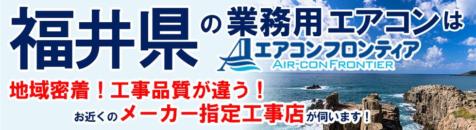 福井県の業務用エアコンはエアコンフロンティア 地域密着!工事品質が違う!お近くのメーカー指定工事店が伺います!
