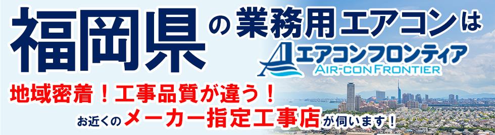 福岡県の業務用エアコンはエアコンフロンティア 地域密着!工事品質が違う!お近くのメーカー指定工事店が伺います!