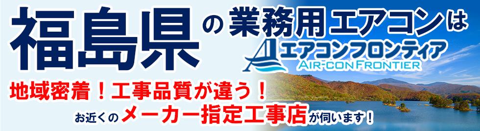 福島県の業務用エアコンはエアコンフロンティア 地域密着!工事品質が違う!お近くのメーカー指定工事店が伺います!