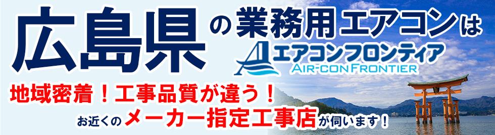 広島県の業務用エアコンはエアコンフロンティア 地域密着!工事品質が違う!お近くのメーカー指定工事店が伺います!