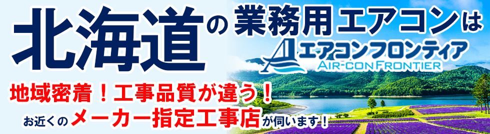 北海道の業務用エアコンはエアコンフロンティア 地域密着!工事品質が違う!お近くのメーカー指定工事店が伺います!