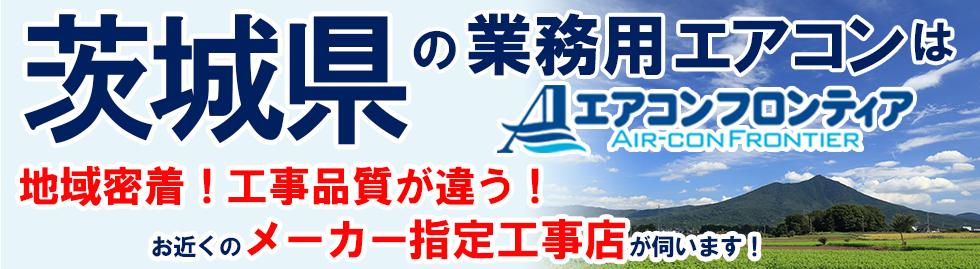 茨城県の業務用エアコンはエアコンフロンティア 地域密着!工事品質が違う!お近くのメーカー指定工事店が伺います!