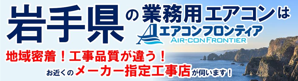 岩手県の業務用エアコンはエアコンフロンティア 地域密着!工事品質が違う!お近くのメーカー指定工事店が伺います!