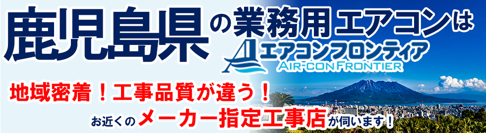 鹿児島県の業務用エアコンはエアコンフロンティア 地域密着!工事品質が違う!お近くのメーカー指定工事店が伺います!