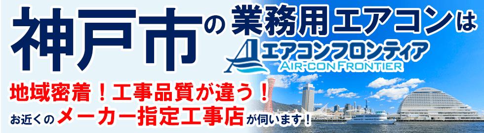 神戸の業務用エアコンはエアコンフロンティア 地域密着!工事品質が違う!お近くのメーカー指定工事店が伺います!