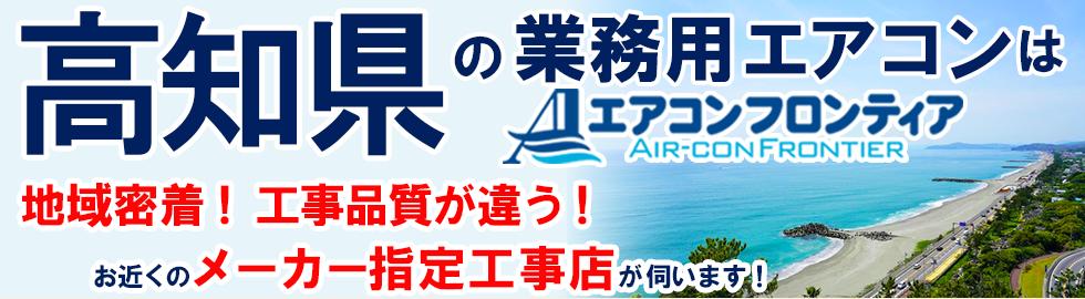 高知県の業務用エアコンはエアコンフロンティア 地域密着!工事品質が違う!お近くのメーカー指定工事店が伺います!