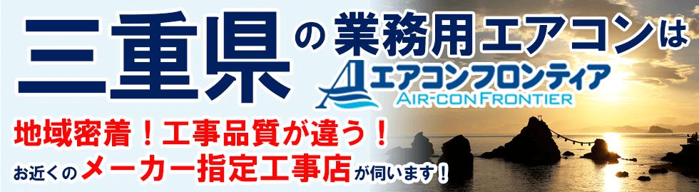 三重県の業務用エアコンはエアコンフロンティア 地域密着!工事品質が違う!お近くのメーカー指定工事店が伺います!