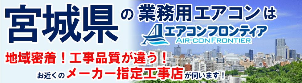 宮城県の業務用エアコンはエアコンフロンティア 地域密着!工事品質が違う!お近くのメーカー指定工事店が伺います!