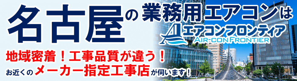 名古屋の業務用エアコンはエアコンフロンティア 地域密着!工事品質が違う!お近くのメーカー指定工事店が伺います!