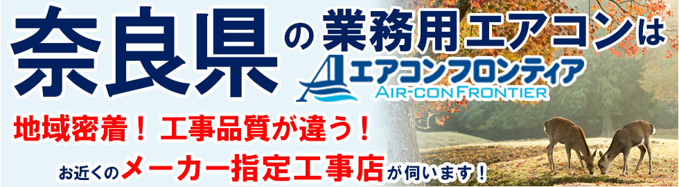 奈良県の業務用エアコンはエアコンフロンティア 地域密着!工事品質が違う!お近くのメーカー指定工事店が伺います!