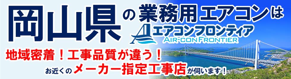 岡山県の業務用エアコンはエアコンフロンティア 地域密着!工事品質が違う!お近くのメーカー指定工事店が伺います!