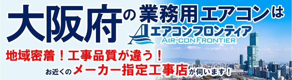 大阪府の業務用エアコンはエアコンフロンティア 地域密着!工事品質が違う!お近くのメーカー指定工事店が伺います!