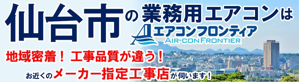 仙台市の業務用エアコンはエアコンフロンティア 地域密着!工事品質が違う!お近くのメーカー指定工事店が伺います!