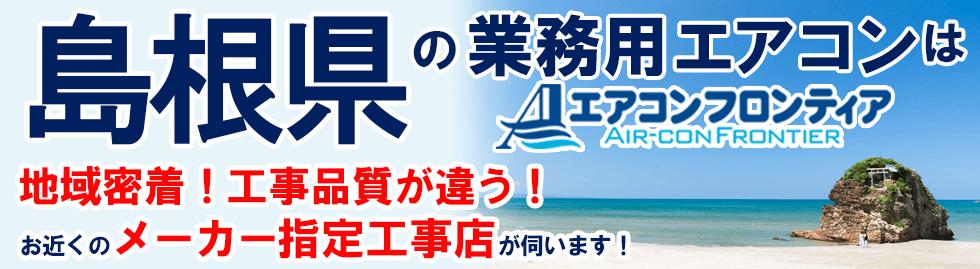 島根県の業務用エアコンはエアコンフロンティア 地域密着!工事品質が違う!お近くのメーカー指定工事店が伺います!