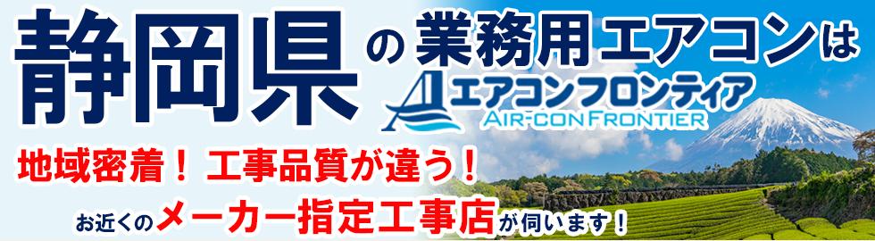 静岡県の業務用エアコンはエアコンフロンティア 地域密着!工事品質が違う!お近くのメーカー指定工事店が伺います!