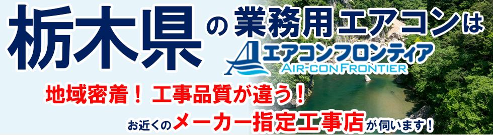 栃木県の業務用エアコンはエアコンフロンティア 地域密着!工事品質が違う!お近くのメーカー指定工事店が伺います!