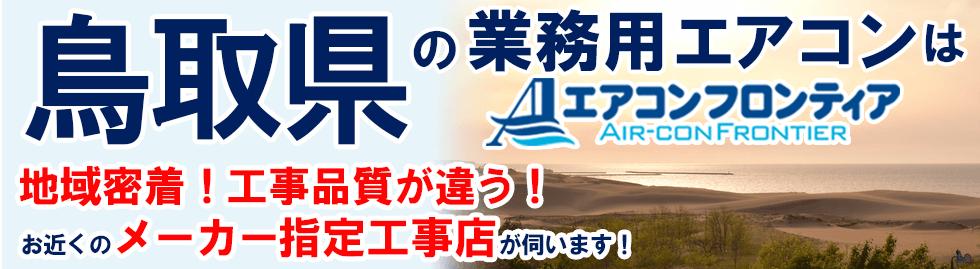 鳥取県の業務用エアコンはエアコンフロンティア 地域密着!工事品質が違う!お近くのメーカー指定工事店が伺います!