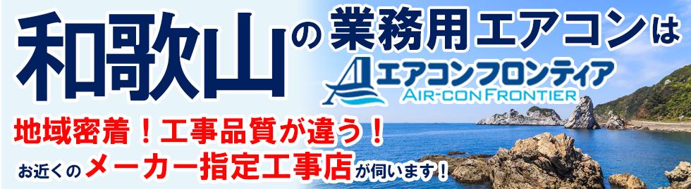 和歌山の業務用エアコンはエアコンフロンティア 地域密着!工事品質が違う!お近くのメーカー指定工事店が伺います!