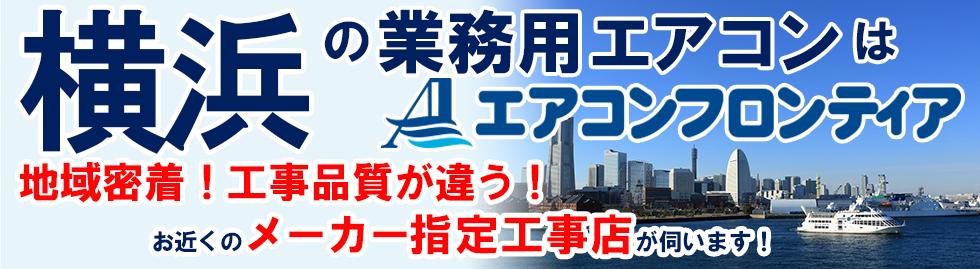 横浜の業務用エアコンはエアコンフロンティア 地域密着!工事品質が違う!お近くのメーカー指定工事店が伺います!