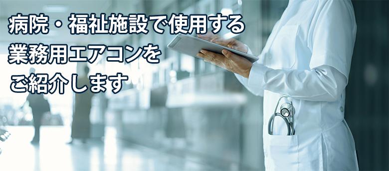 病院・福祉施設で使用する業務用エアコンをご紹介します