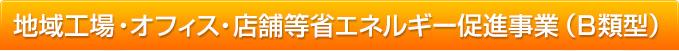 地域工場・オフィス・店舗等省エネルギー促進事業(B類型)